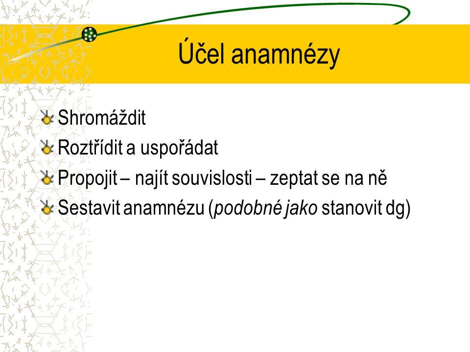 Účel anamnézy Shromáždit Roztřídit a uspořádat Propojit – najít souvislosti – zeptat se na ně Sestavit anamnézu ( podobné jako stanovit dg)