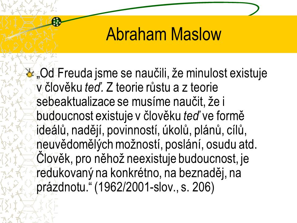 """Abraham Maslow """"Od Freuda jsme se naučili, že minulost existuje v člověku teď."""
