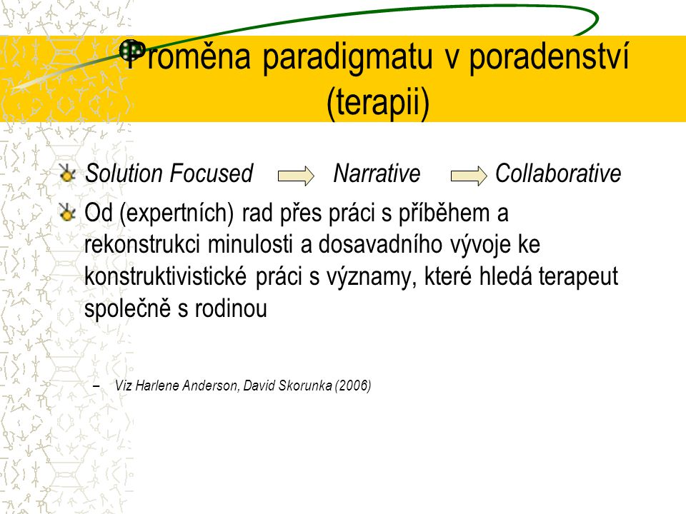 Proměna paradigmatu v poradenství (terapii) Solution Focused Narrative Collaborative Od (expertních) rad přes práci s příběhem a rekonstrukci minulosti a dosavadního vývoje ke konstruktivistické práci s významy, které hledá terapeut společně s rodinou – Viz Harlene Anderson, David Skorunka (2006)
