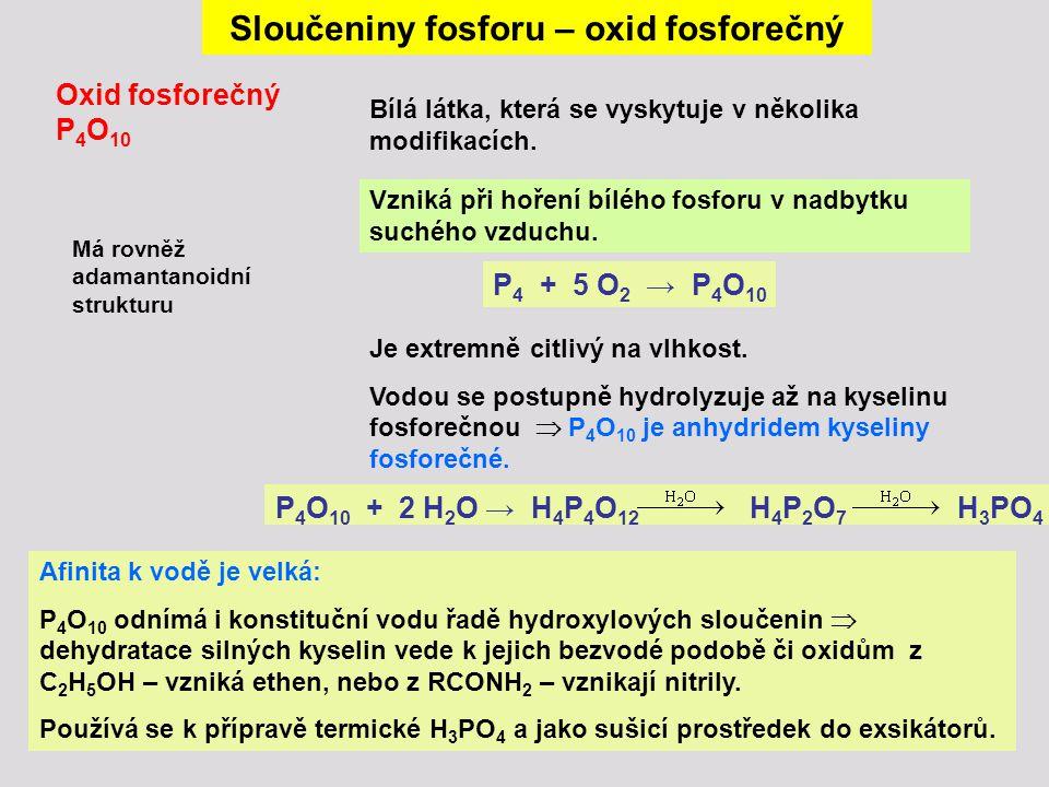 Sloučeniny fosforu – oxid fosforečný Oxid fosforečný P 4 O 10 Má rovněž adamantanoidní strukturu P 4 + 5 O 2 → P 4 O 10 Vzniká při hoření bílého fosfo