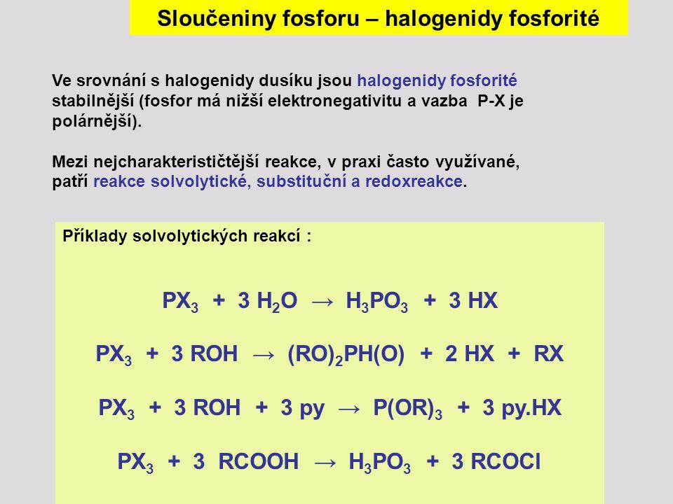 Příklady solvolytických reakcí : PX 3 + 3 H 2 O → H 3 PO 3 + 3 HX PX 3 + 3 ROH → (RO) 2 PH(O) + 2 HX + RX PX 3 + 3 ROH + 3 py → P(OR) 3 + 3 py.HX PX 3