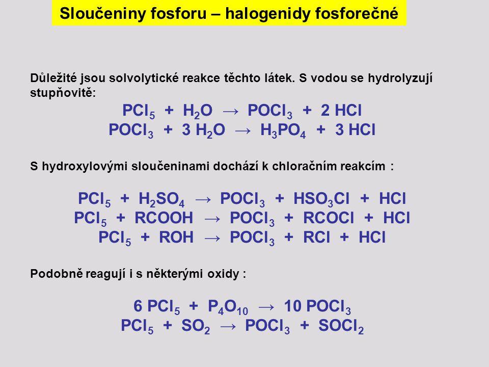 Sloučeniny fosforu – halogenidy fosforečné Důležité jsou solvolytické reakce těchto látek. S vodou se hydrolyzují stupňovitě: PCl 5 + H 2 O → POCl 3 +