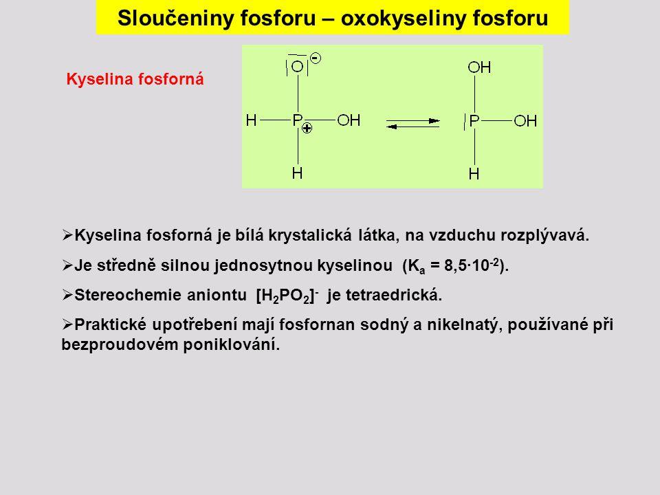  Kyselina fosforná je bílá krystalická látka, na vzduchu rozplývavá.  Je středně silnou jednosytnou kyselinou (K a = 8,5∙10 -2 ).  Stereochemie ani
