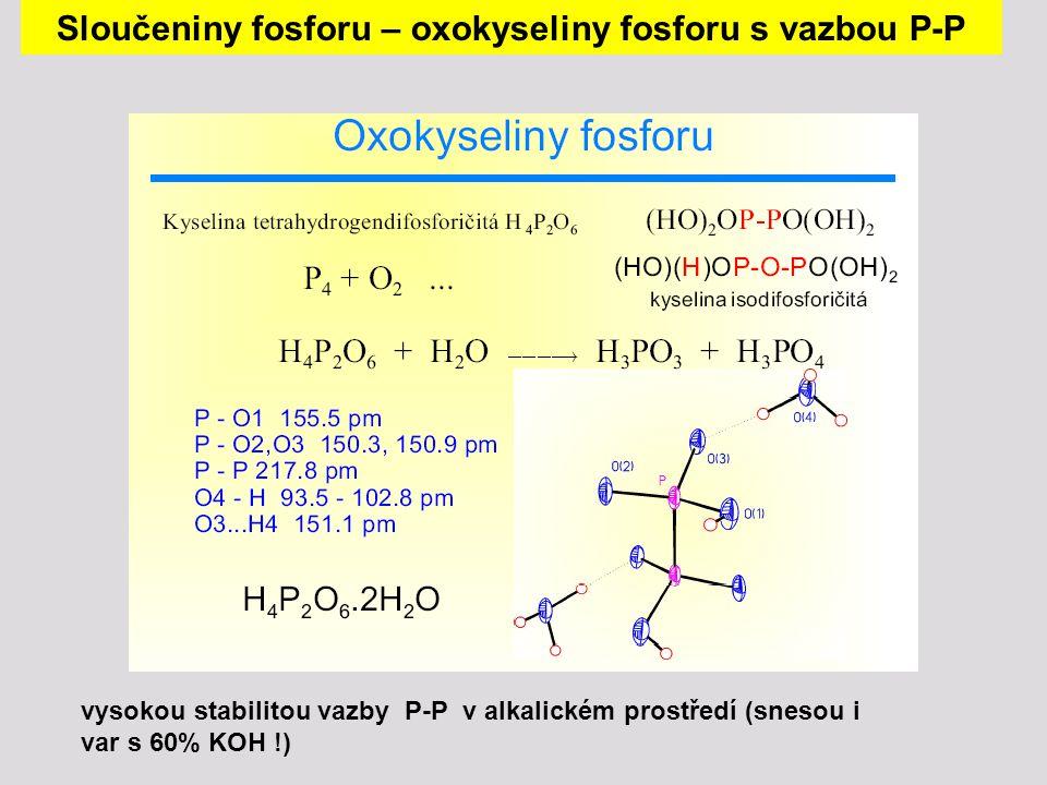 vysokou stabilitou vazby P-P v alkalickém prostředí (snesou i var s 60% KOH !) Sloučeniny fosforu – oxokyseliny fosforu s vazbou P-P
