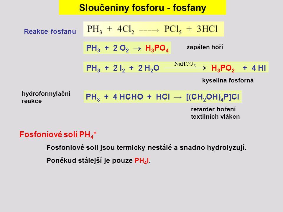 Sloučeniny fosforu - fosfany Reakce fosfanu PH 3 + 2 O 2  H 3 PO 4 PH 3 + 2 I 2 + 2 H 2 O H 3 PO 2 + 4 HI zapálen hoří kyselina fosforná Fosfoniové s
