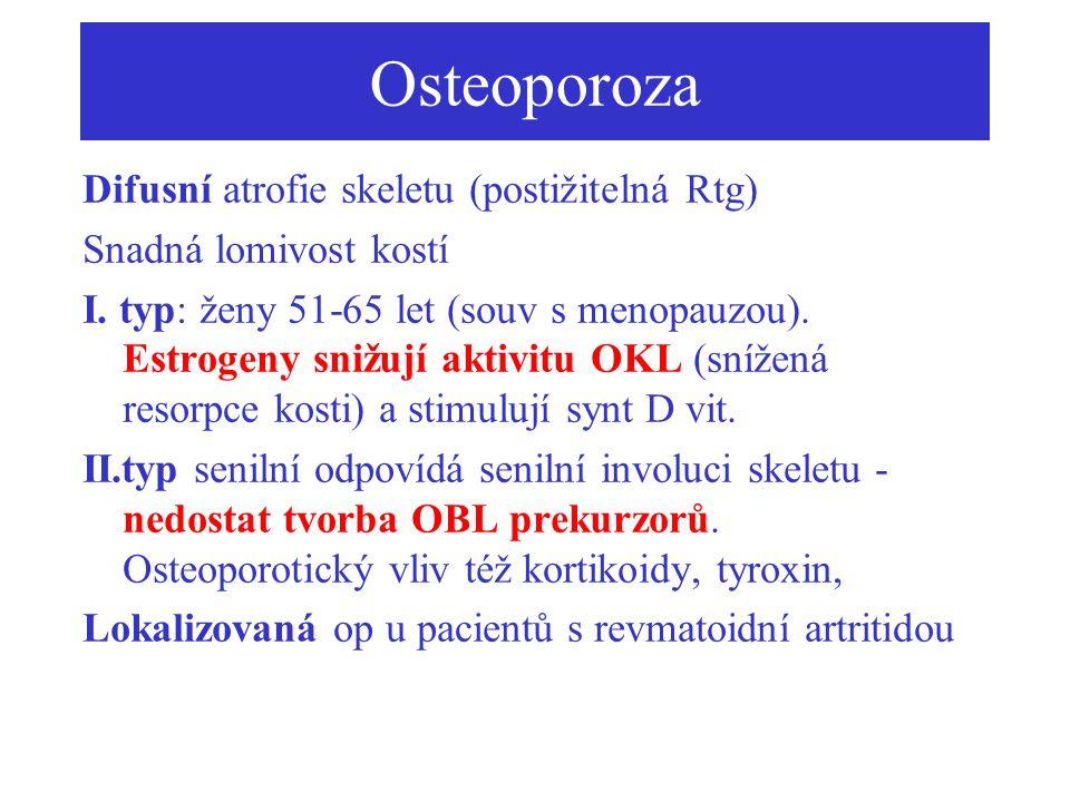 Osteoporoza Difusní atrofie skeletu (postižitelná Rtg) Snadná lomivost kostí I. typ: ženy 51-65 let (souv s menopauzou). Estrogeny snižují aktivitu OK