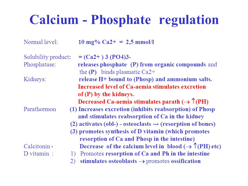 Calcium - Phosphate regulation Normal level: 10 mg% Ca2+ = 2,5 mmol/l Solubility product: = (Ca2+ ) 3 (PO4)3- Phosphatase: releases phosphate (P) from organic compounds and the (P) binds plasmatic Ca2+ Kidneys: release H+ bound to (Phosp) and ammonium salts.