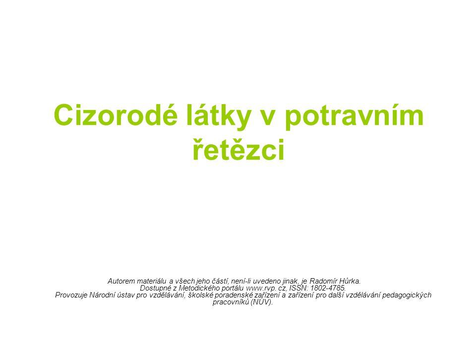 Cizorodé látky v potravním řetězci Autorem materiálu a všech jeho částí, není-li uvedeno jinak, je Radomír Hůrka. Dostupné z Metodického portálu www.r