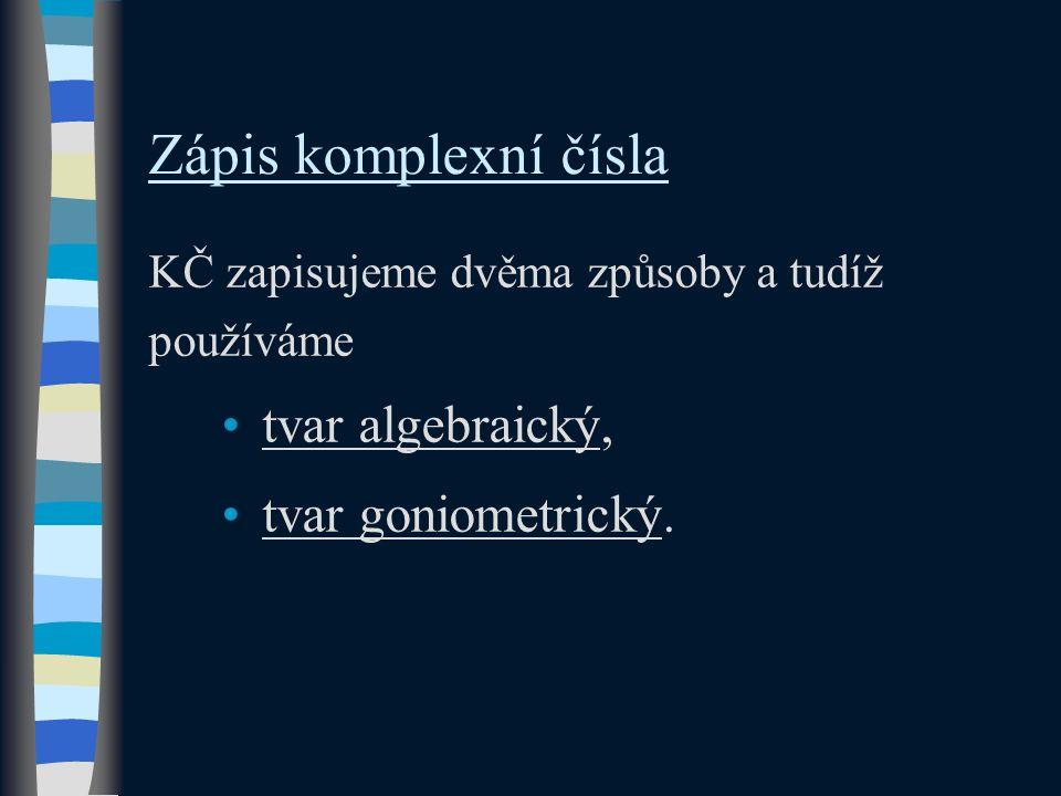 Zápis komplexní čísla KČ zapisujeme dvěma způsoby a tudíž používáme tvar algebraický, tvar goniometrický.