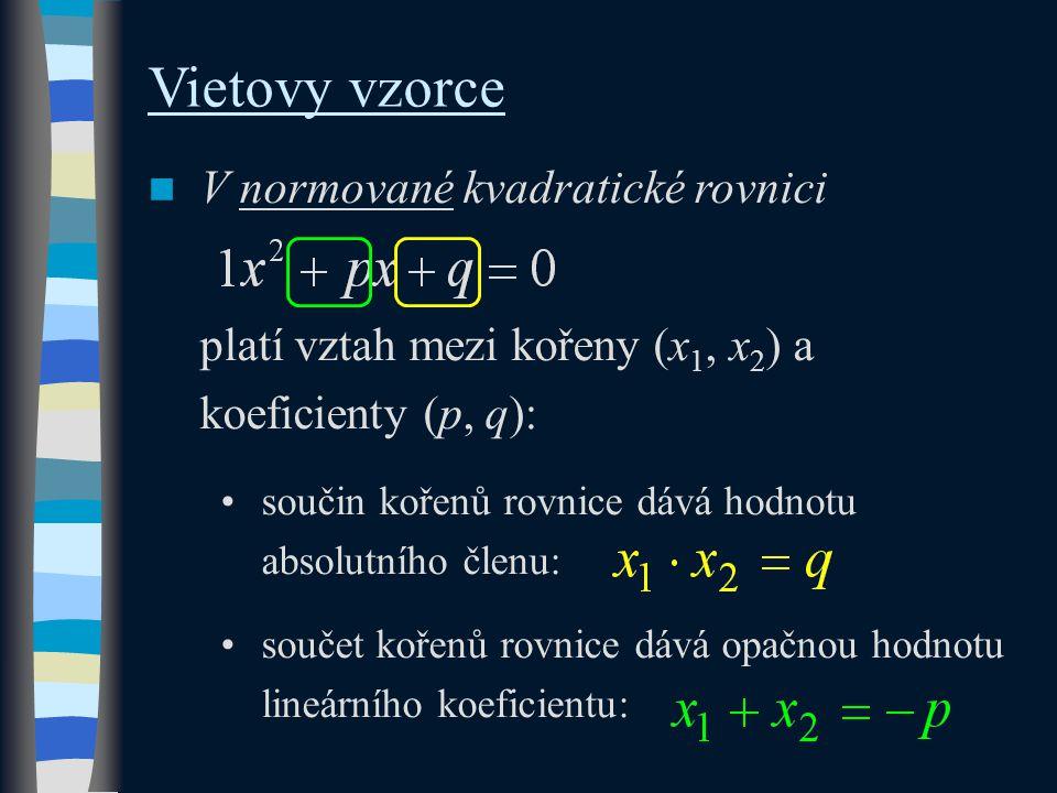 Vietovy vzorce V normované kvadratické rovnici platí vztah mezi kořeny (x 1, x 2 ) a koeficienty (p, q): součin kořenů rovnice dává hodnotu absolutního členu: součet kořenů rovnice dává opačnou hodnotu lineárního koeficientu: