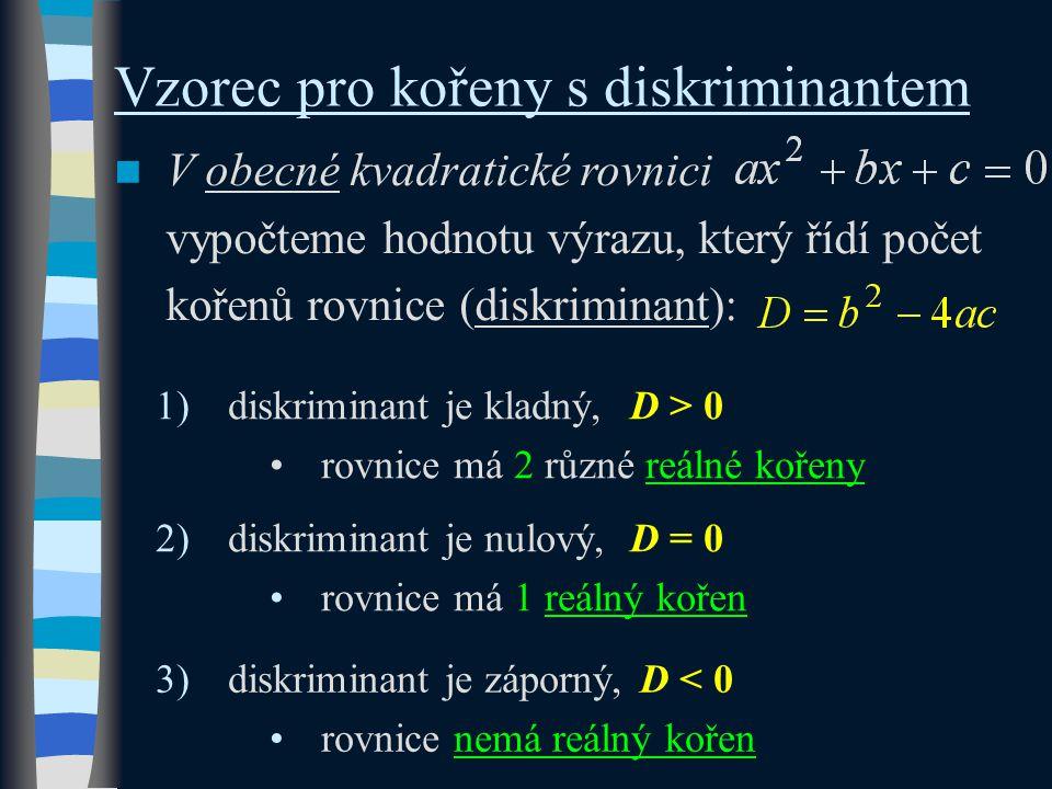 Vzorec pro kořeny s diskriminantem V obecné kvadratické rovnici vypočteme hodnotu výrazu, který řídí počet kořenů rovnice (diskriminant): 1)diskriminant je kladný,D > 0 rovnice má 2 různé reálné kořeny 2)diskriminant je nulový,D = 0 rovnice má 1 reálný kořen 3)diskriminant je záporný,D < 0 rovnice nemá reálný kořen