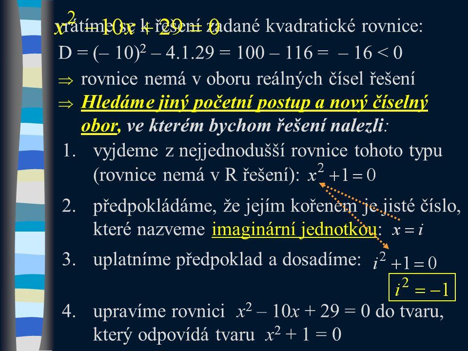 vrátíme se k řešení zadané kvadratické rovnice: D = (– 10) 2 – 4.1.29 = 100 – 116 = – 16 < 0  rovnice nemá v oboru reálných čísel řešení  Hledáme jiný početní postup a nový číselný obor, ve kterém bychom řešení nalezli: 1.vyjdeme z nejjednodušší rovnice tohoto typu (rovnice nemá v R řešení): 2.předpokládáme, že jejím kořenem je jisté číslo, které nazveme imaginární jednotkou: 3.uplatníme předpoklad a dosadíme: 4.upravíme rovnici x 2 – 10x + 29 = 0 do tvaru, který odpovídá tvaru x 2 + 1 = 0