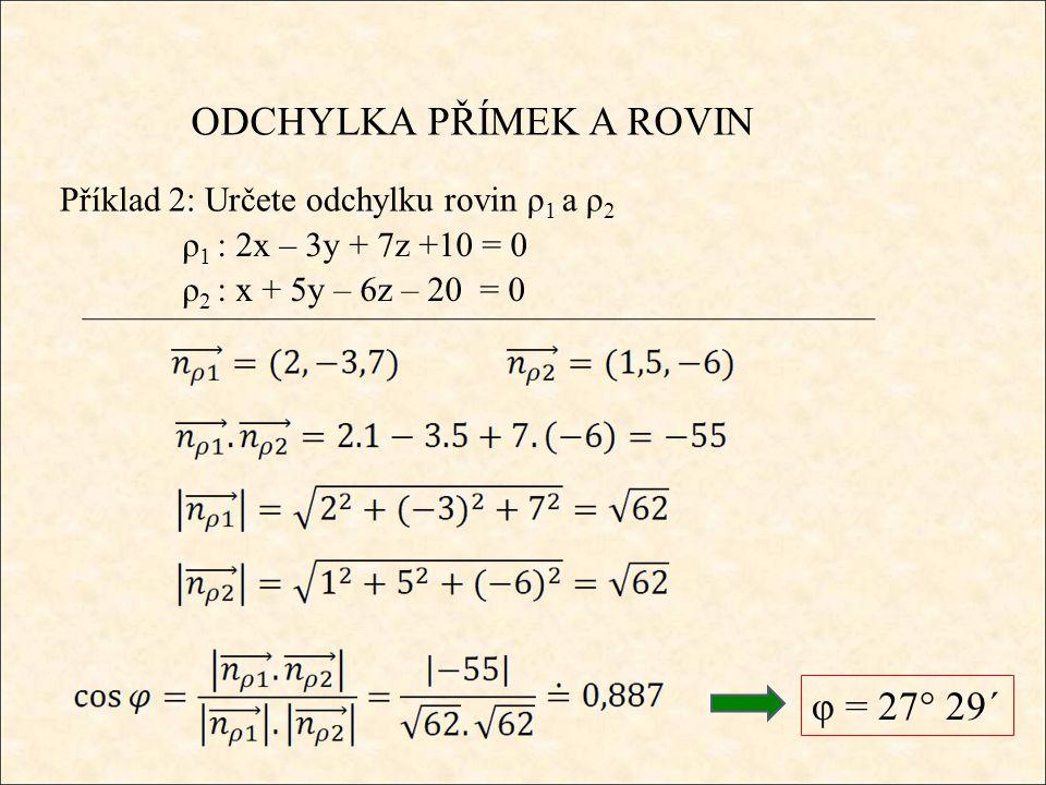 ODCHYLKA PŘÍMEK A ROVIN Příklad 2: Určete odchylku rovin ρ 1 a ρ 2 φ = 27° 29´ ρ 1 : 2x – 3y + 7z +10 = 0 ρ 2 : x + 5y – 6z – 20 = 0