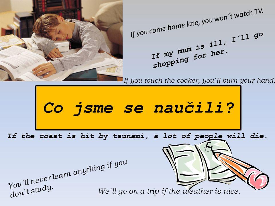 Co jsme se naučili? You´ll never learn anything if you don´t study. We´ll go on a trip if the weather is nice. If the coast is hit by tsunami, a lot o