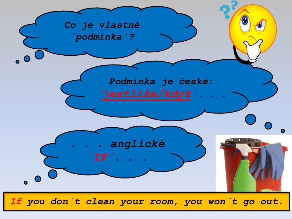 Co je vlastně ´podmínka´? Podmínka je české: ´jestliže/když´...... anglické ´IF´... If you don´t clean your room, you won´t go out.