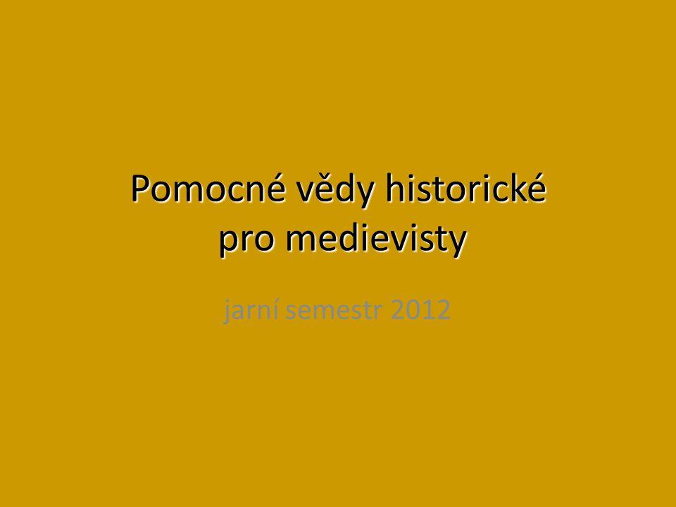 Pomocné vědy historické pro medievisty jarní semestr 2012