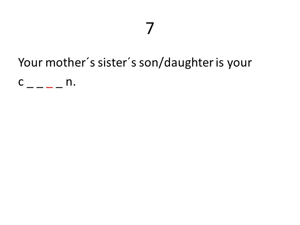 7 Your mother´s sister´s son/daughter is your c _ _ _ _ n.