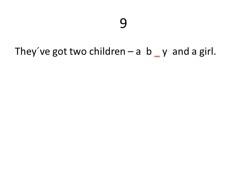 9 They´ve got two children – a b _ y and a girl.