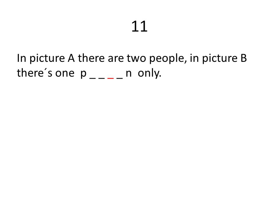 11 In picture A there are two people, in picture B there´s one p _ _ _ _ n only.