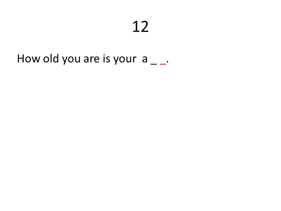 12 How old you are is your a _ _.
