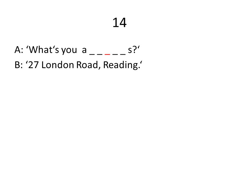 14 A: 'What's you a _ _ _ _ _ s ' B: '27 London Road, Reading.'