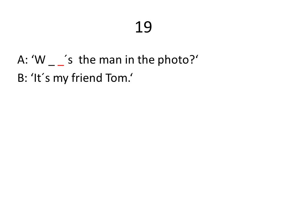 19 A: 'W _ _´s the man in the photo ' B: 'It´s my friend Tom.'