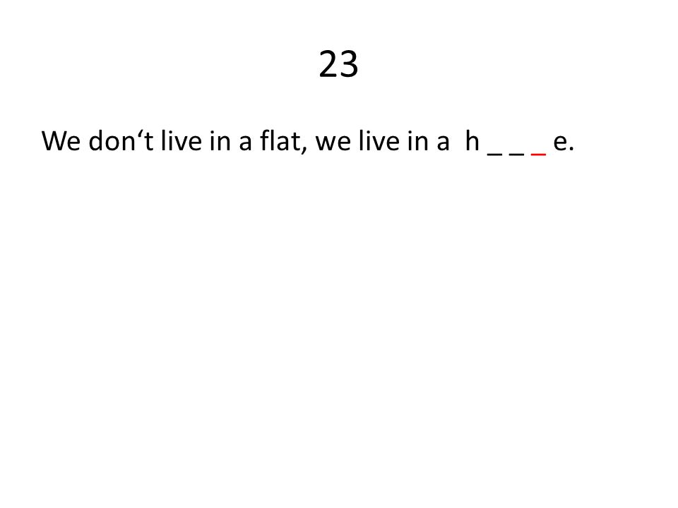 23 We don't live in a flat, we live in a h _ _ _ e.