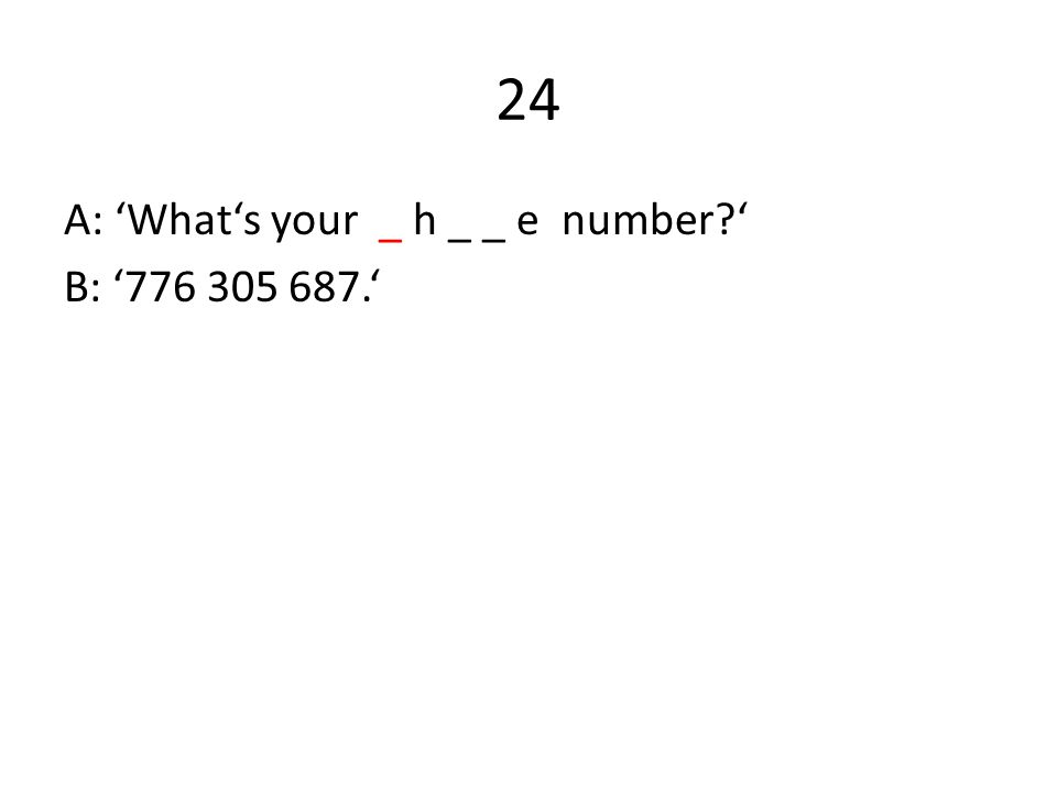 24 A: 'What's your _ h _ _ e number ' B: '776 305 687.'