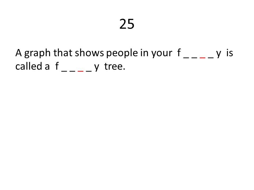 25 A graph that shows people in your f _ _ _ _ y is called a f _ _ _ _ y tree.