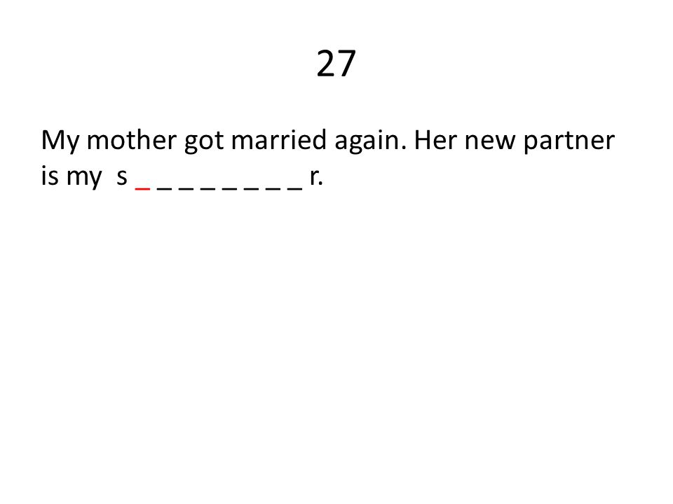 27 My mother got married again. Her new partner is my s _ _ _ _ _ _ _ _ r.