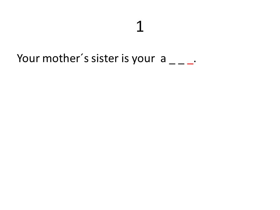 1 Your mother´s sister is your a _ _ _.