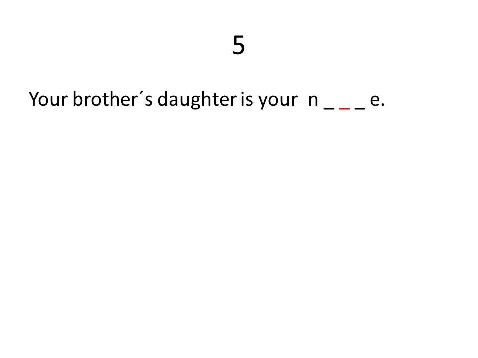 5 Your brother´s daughter is your n _ _ _ e.