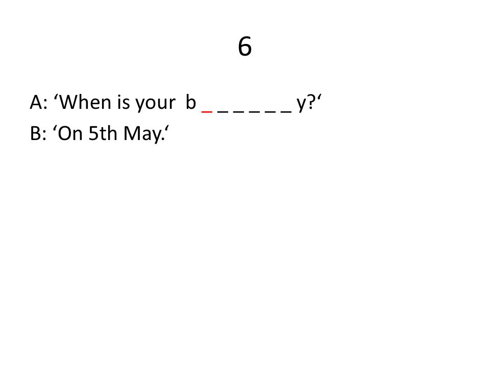 6 A: 'When is your b _ _ _ _ _ _ y ' B: 'On 5th May.'