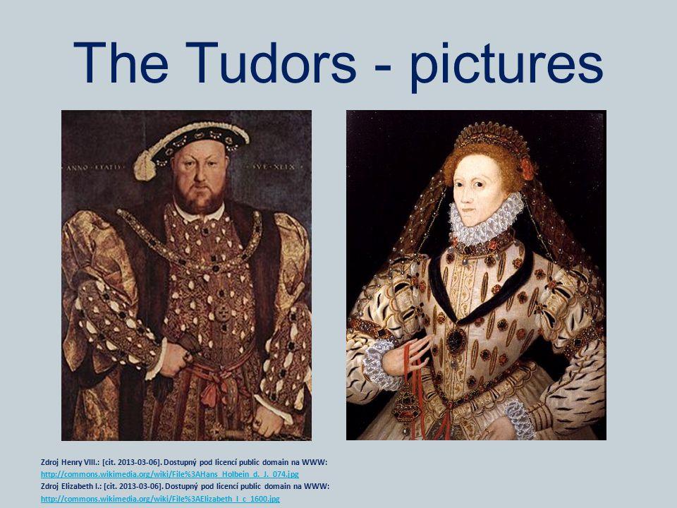 The Tudors - pictures Zdroj Henry VIII.: [cit. 2013-03-06]. Dostupný pod licencí public domain na WWW: http://commons.wikimedia.org/wiki/File%3AHans_H