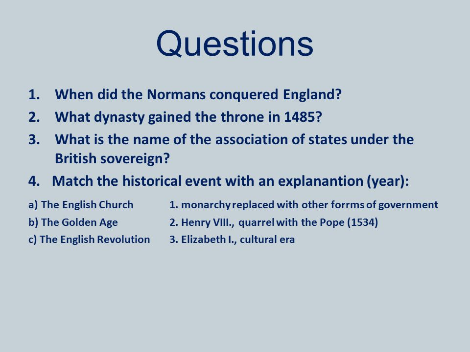 Questions 1.When did the Normans conquered England? 2.What dynasty gained the throne in 1485? 3.What is the name of the association of states under th
