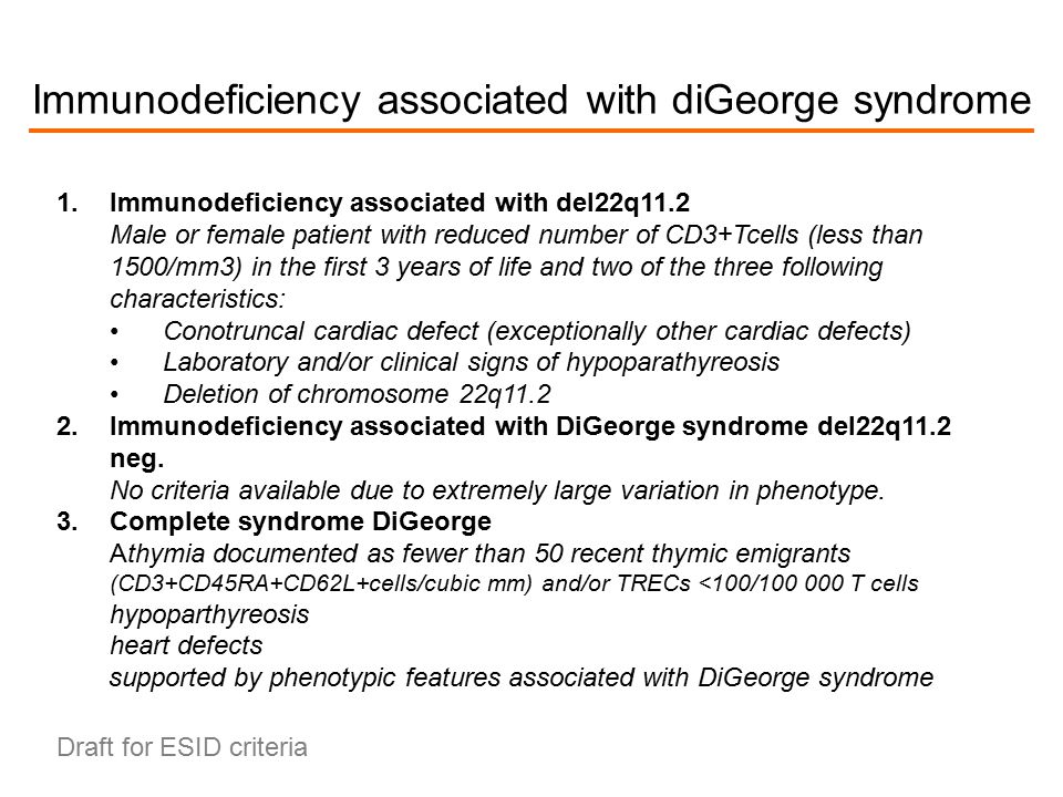 Immunodeficiency associated with diGeorge syndrome 1.Immunodeficiency associated with del22q11.2 Male or female patient with reduced number of CD3+Tcells (less than 1500/mm3) in the first 3 years of life and two of the three following characteristics: Conotruncal cardiac defect (exceptionally other cardiac defects) Laboratory and/or clinical signs of hypoparathyreosis Deletion of chromosome 22q11.2 2.Immunodeficiency associated with DiGeorge syndrome del22q11.2 neg.