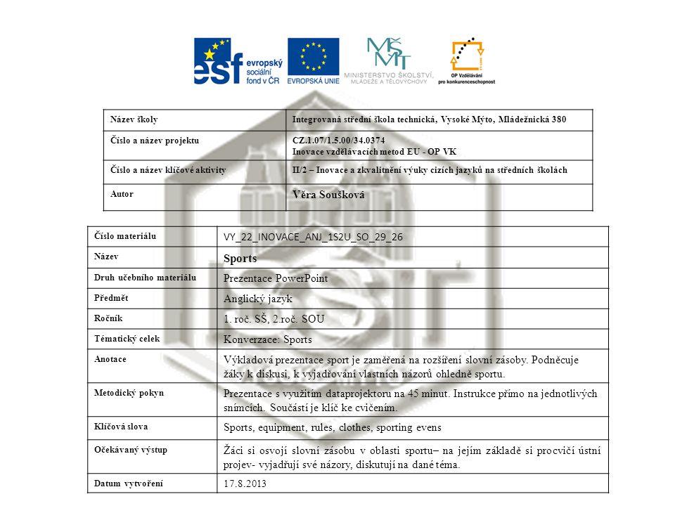 Název školyIntegrovaná střední škola technická, Vysoké Mýto, Mládežnická 380 Číslo a název projektuCZ.1.07/1.5.00/34.0374 Inovace vzdělávacích metod EU - OP VK Číslo a název klíčové aktivityII/2 – Inovace a zkvalitnění výuky cizích jazyků na středních školách Autor Věra Soušková Číslo materiálu VY_22_INOVACE_ANJ_1S2U_SO_29_26 Název Sports Druh učebního materiálu Prezentace PowerPoint Předmět Anglický jazyk Ročník 1.