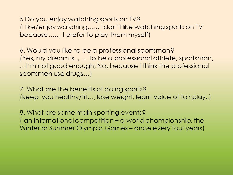 5.Do you enjoy watching sports on TV? (I like/enjoy watching…..; I don't like watching sports on TV because….., I prefer to play them myself) 6. Would
