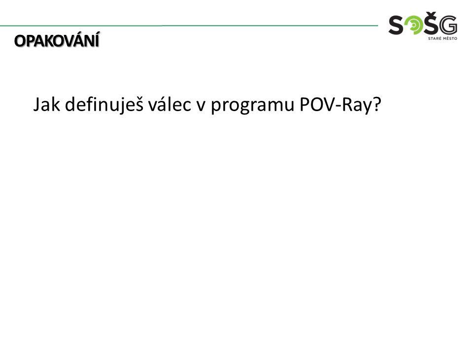 OPAKOVÁNÍ OPAKOVÁNÍ Jak definuješ válec v programu POV-Ray?