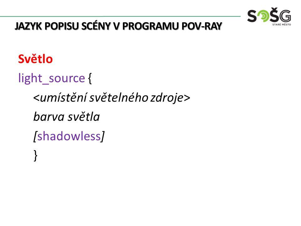 JAZYK POPISU SCÉNY V PROGRAMU POV-RAY Světlo light_source { barva světla [shadowless] }