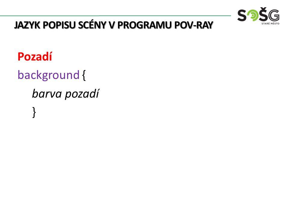 JAZYK POPISU SCÉNY V PROGRAMU POV-RAY Pozadí background { barva pozadí }