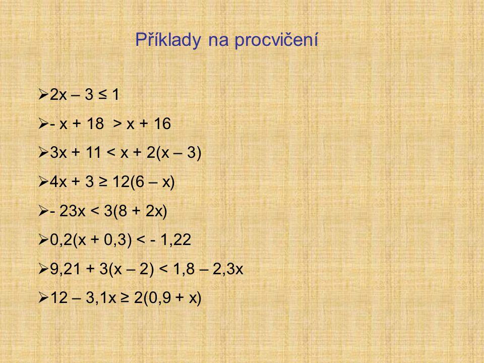 Příklady na procvičení  2x – 3 ≤ 1  - x + 18 > x + 16  3x + 11 < x + 2(x – 3)  4x + 3 ≥ 12(6 – x)  - 23x < 3(8 + 2x)  0,2(x + 0,3) < - 1,22  9,21 + 3(x – 2) < 1,8 – 2,3x  12 – 3,1x ≥ 2(0,9 + x)