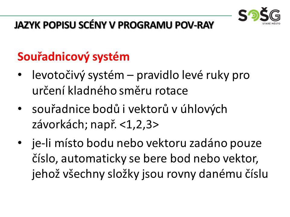 JAZYK POPISU SCÉNY V PROGRAMU POV-RAY Souřadnicový systém levotočivý systém – pravidlo levé ruky pro určení kladného směru rotace souřadnice bodů i vektorů v úhlových závorkách; např.