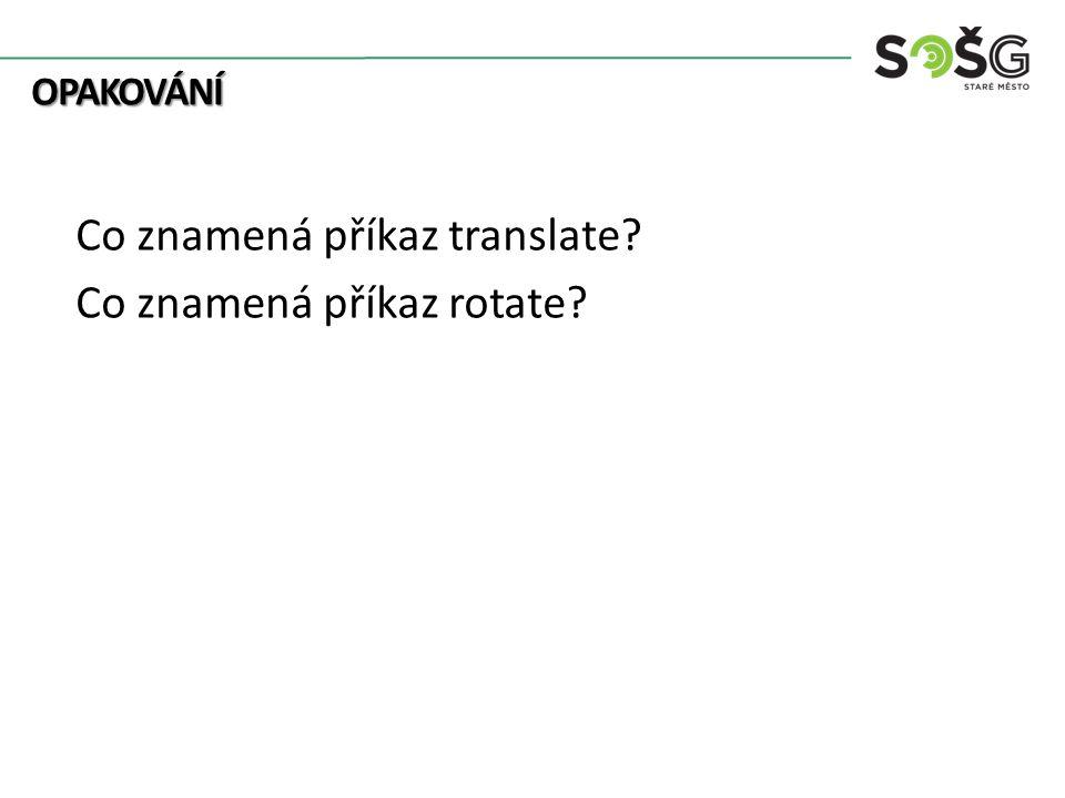 OPAKOVÁNÍ OPAKOVÁNÍ Co znamená příkaz translate? Co znamená příkaz rotate?