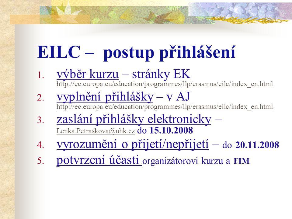EILC – postup přihlášení 1. výběr kurzu – stránky EK http://ec.europa.eu/education/programmes/llp/erasmus/eilc/index_en.html 2. vyplnění přihlášky – v