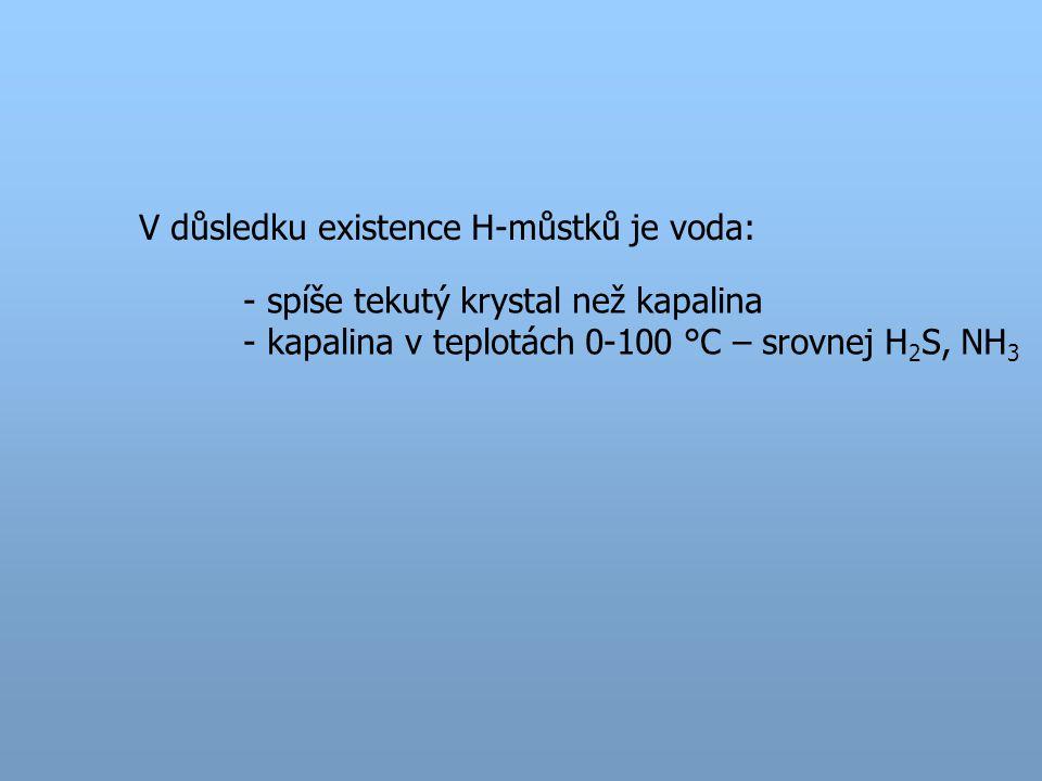 V důsledku existence H-můstků je voda: - spíše tekutý krystal než kapalina - kapalina v teplotách 0-100 °C – srovnej H 2 S, NH 3