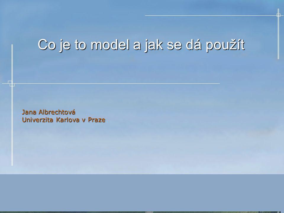 Co je to model a jak se dá použít Jana Albrechtová Univerzita Karlova v Praze