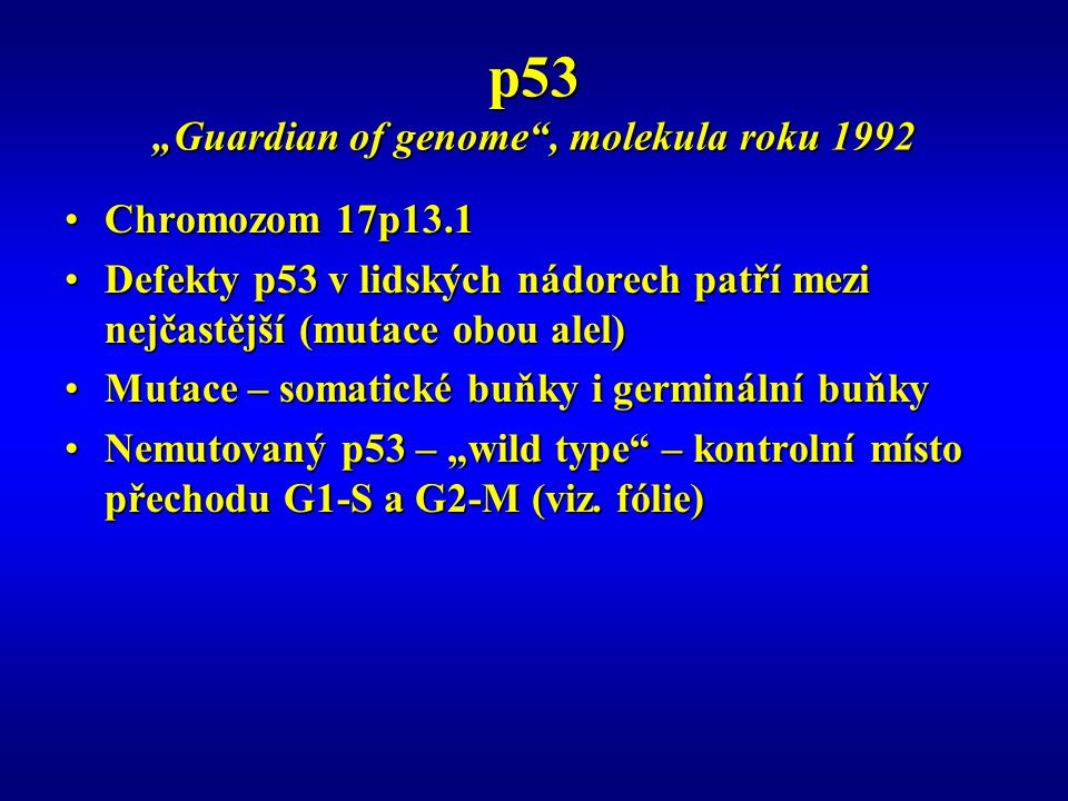 """p53 """"Guardian of genome , molekula roku 1992 Chromozom 17p13.1Chromozom 17p13.1 Defekty p53 v lidských nádorech patří mezi nejčastější (mutace obou alel)Defekty p53 v lidských nádorech patří mezi nejčastější (mutace obou alel) Mutace – somatické buňky i germinální buňkyMutace – somatické buňky i germinální buňky Nemutovaný p53 – """"wild type – kontrolní místo přechodu G1-S a G2-M (viz."""