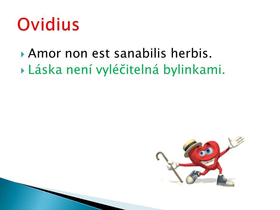  Amor non est sanabilis herbis.  Láska není vyléčitelná bylinkami.