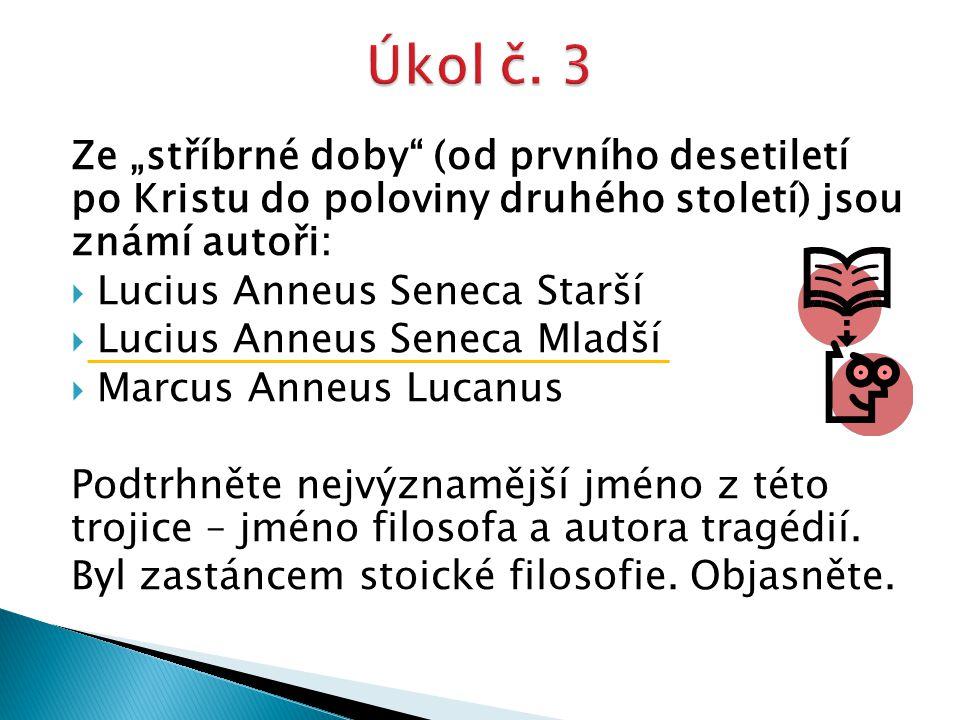 """Ze """"stříbrné doby (od prvního desetiletí po Kristu do poloviny druhého století) jsou známí autoři:  Lucius Anneus Seneca Starší  Lucius Anneus Seneca Mladší  Marcus Anneus Lucanus Podtrhněte nejvýznamější jméno z této trojice – jméno filosofa a autora tragédií."""